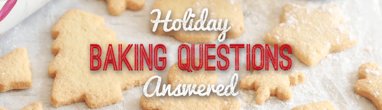 Click here to go to the Holiday Baking Questions answered page.